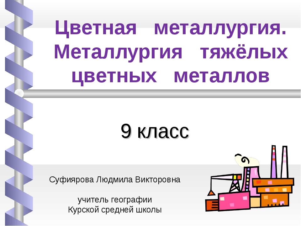 Цветная металлургия. Металлургия тяжёлых цветных металлов 9 класс Суфиярова Л...