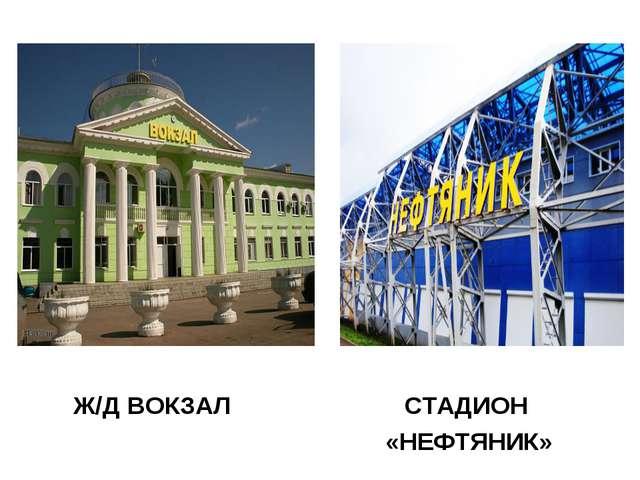Ж/Д ВОКЗАЛ СТАДИОН «НЕФТЯНИК»