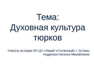 Тема: Духовная культура тюрков Учитель истории НП ЦО «Лицей «Столичный» г. Ас