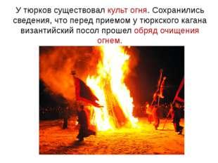У тюрков существовал культ огня. Сохранились сведения, что перед приемом у тю