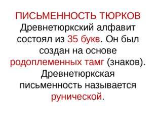 ПИСЬМЕННОСТЬ ТЮРКОВ Древнетюркский алфавит состоял из 35 букв. Он был создан