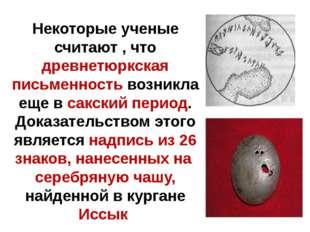 Некоторые ученые считают , что древнетюркская письменность возникла еще в са
