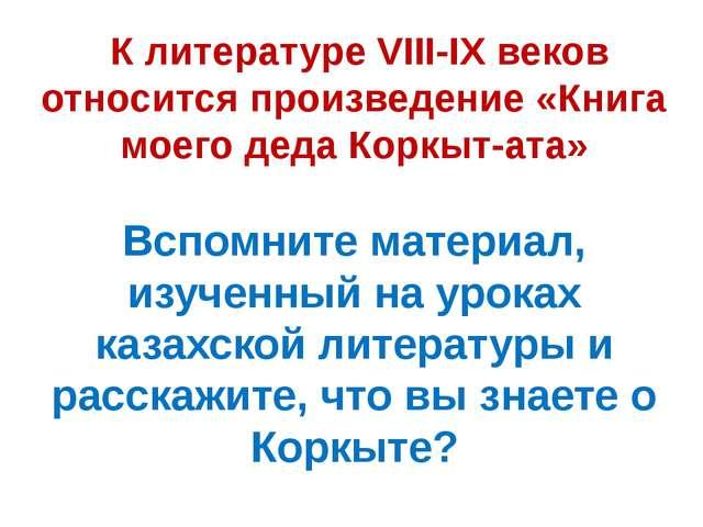 К литературе VIII-IX веков относится произведение «Книга моего деда Коркыт-а...