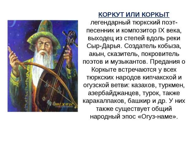 КОРКУТ ИЛИ КОРКЫТ легендарный тюркский поэт-песенник и композитор IX века, вы...