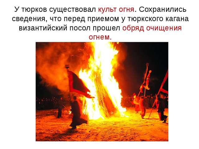 У тюрков существовал культ огня. Сохранились сведения, что перед приемом у тю...