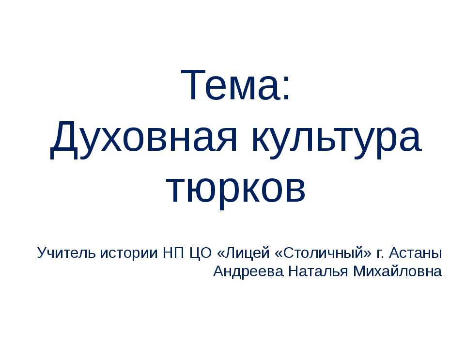 Тема: Духовная культура тюрков Учитель истории НП ЦО «Лицей «Столичный» г. Ас...