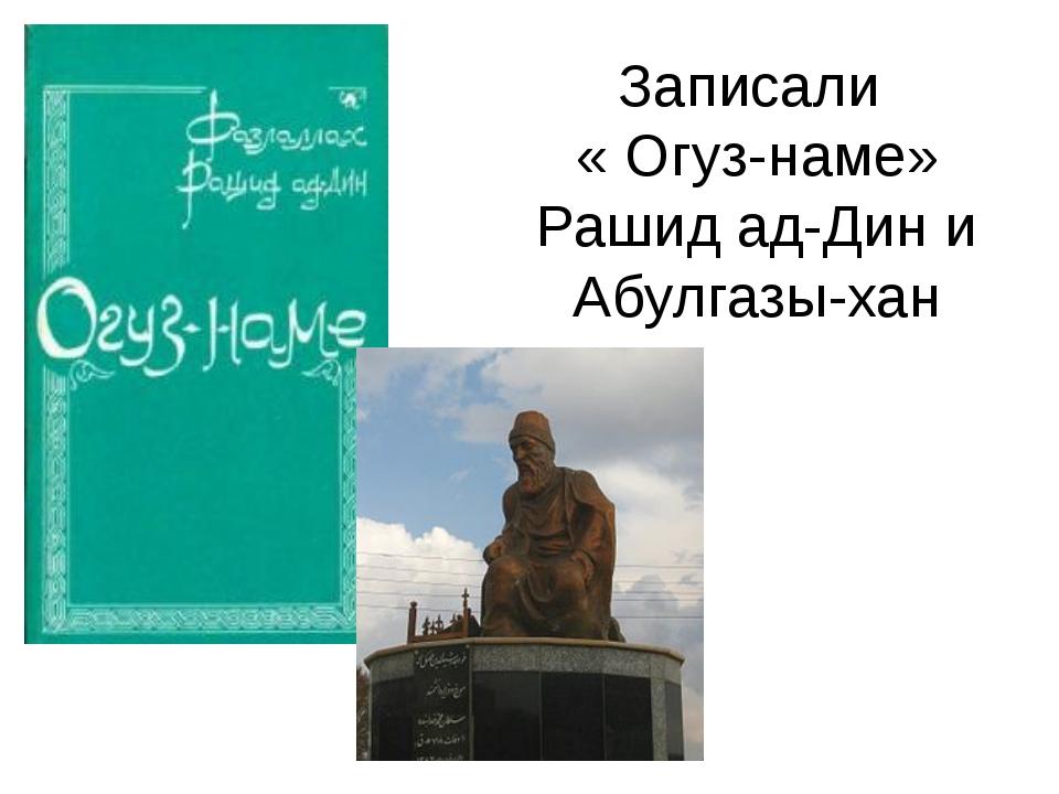 Записали « Огуз-наме» Рашид ад-Дин и Абулгазы-хан