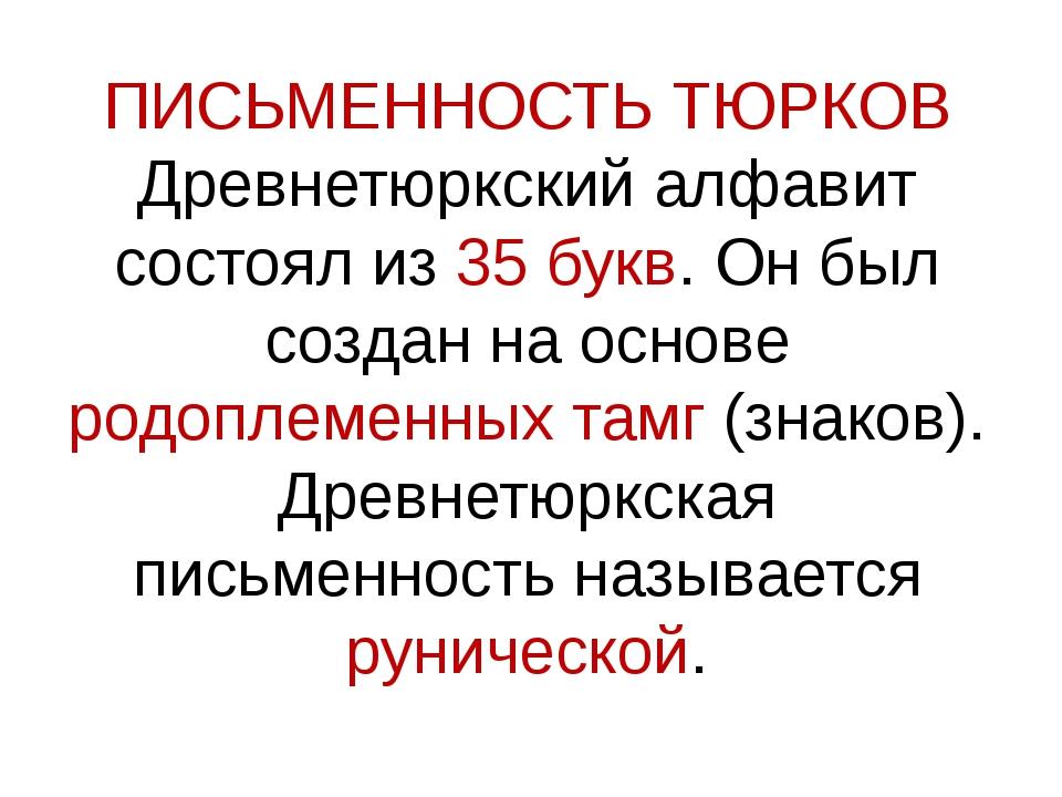 ПИСЬМЕННОСТЬ ТЮРКОВ Древнетюркский алфавит состоял из 35 букв. Он был создан...