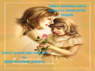 Самые красивые цветы Брошу я к твоим ногам, родная, Самый лучший друг мой- эт