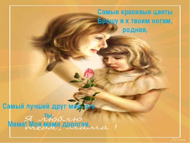Самые красивые цветы Брошу я к твоим ногам, родная, Самый лучший друг мой- эт...