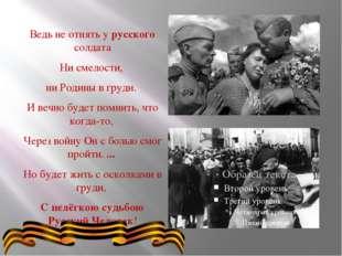 Ведь не отнять у русского солдата Ни смелости, ни Родины в груди. И вечно бу