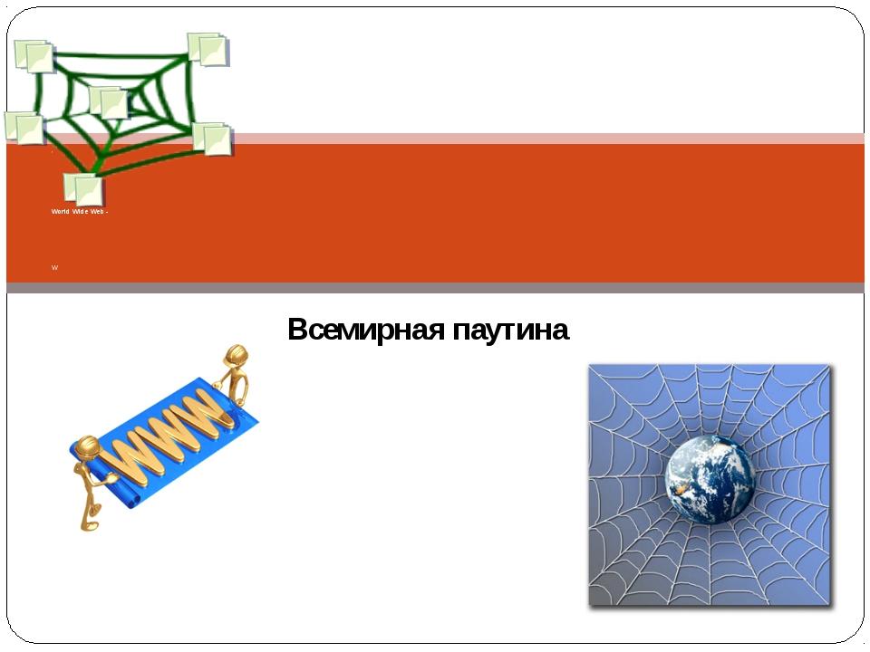 Всемирная паутина ` World Wide Web - W Составила учитель информатики – Глухов...