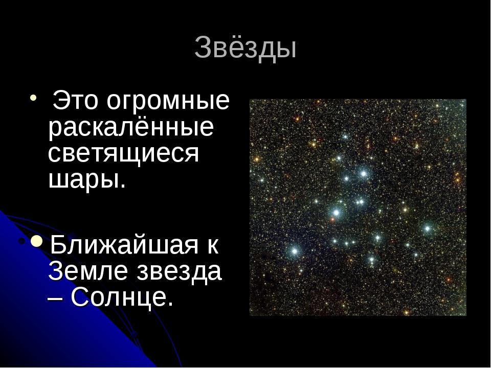 Звёзды Это огромные раскалённые светящиеся шары. Ближайшая к Земле звезда – С...