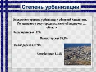 Определите уровень урбанизации областей Казахстана. По удельному весу городск