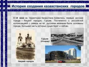 В18 векена территорииКазахстанапоявились первые русские города—Яицкий г