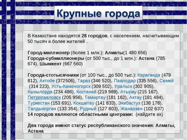 ВКазахстаненаходятся 28 городов, с населением, насчитывающим 50 тысяч и бол...