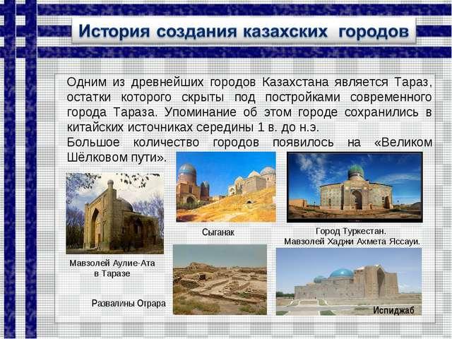 Одним из древнейших городов Казахстана является Тараз, остатки которого скрыт...