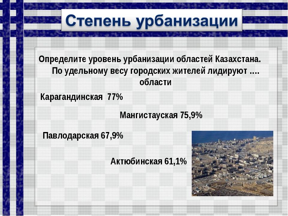 Определите уровень урбанизации областей Казахстана. По удельному весу городск...