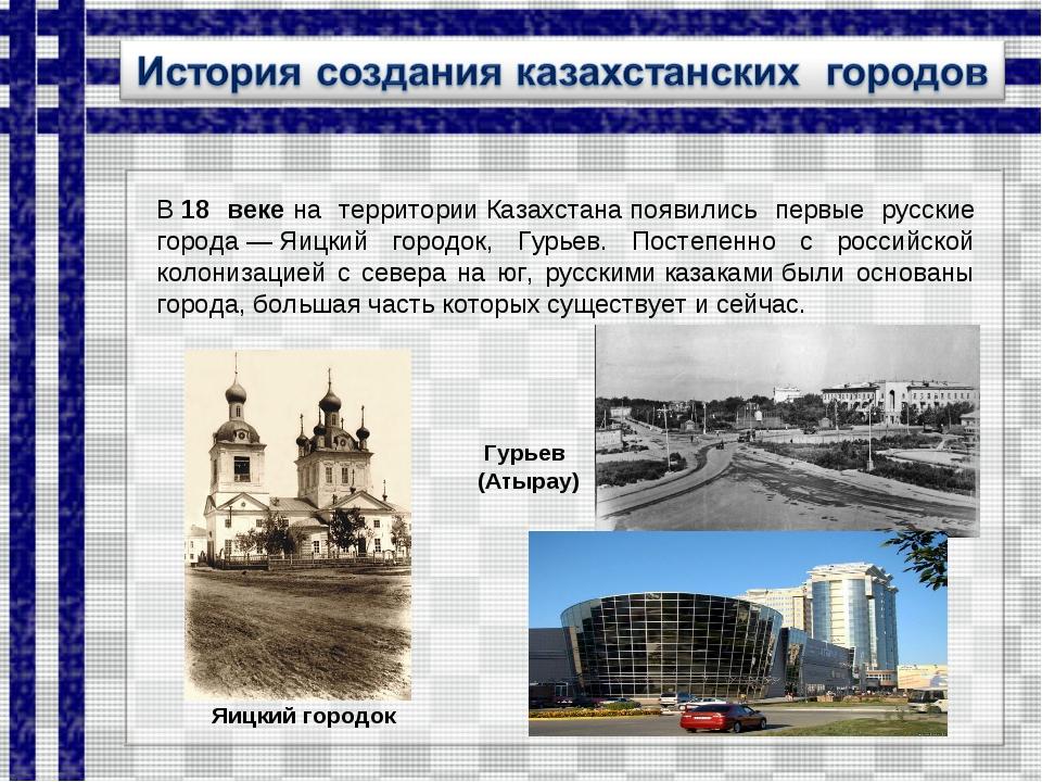 В18 векена территорииКазахстанапоявились первые русские города—Яицкий г...