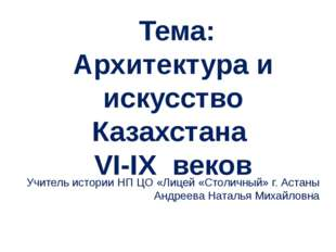 Тема: Архитектура и искусство Казахстана VI-IX веков Учитель истории НП ЦО «