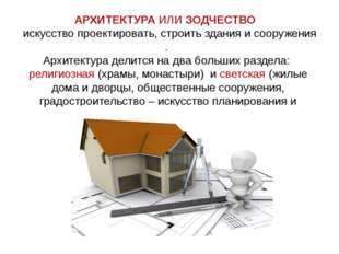 АРХИТЕКТУРАИЛИЗОДЧЕСТВО искусствопроектировать,строитьзданияисооруж