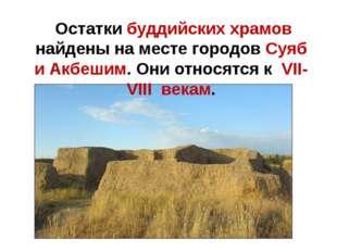 Остатки буддийских храмов найдены на месте городов Суяб и Акбешим. Они относ