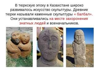 В тюркскую эпоху в Казахстане широко развивалось искусство скульптуры. Древни