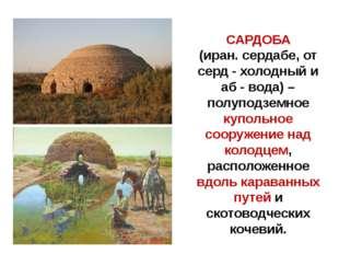 САРДОБА (иран. сердабе, от серд - холодный и аб - вода) – полуподземное купол