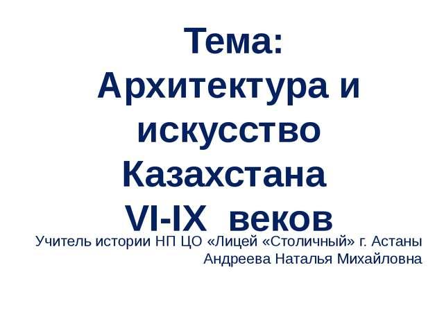 Тема: Архитектура и искусство Казахстана VI-IX веков Учитель истории НП ЦО «...