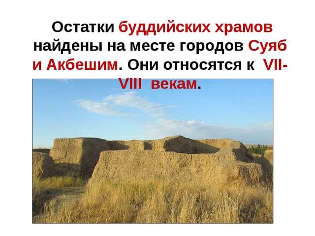 Остатки буддийских храмов найдены на месте городов Суяб и Акбешим. Они относ...