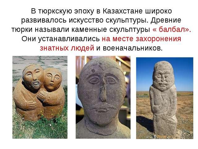 В тюркскую эпоху в Казахстане широко развивалось искусство скульптуры. Древни...