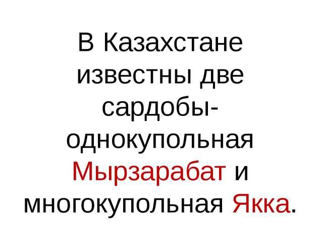 В Казахстане известны две сардобы- однокупольная Мырзарабат и многокупольная...