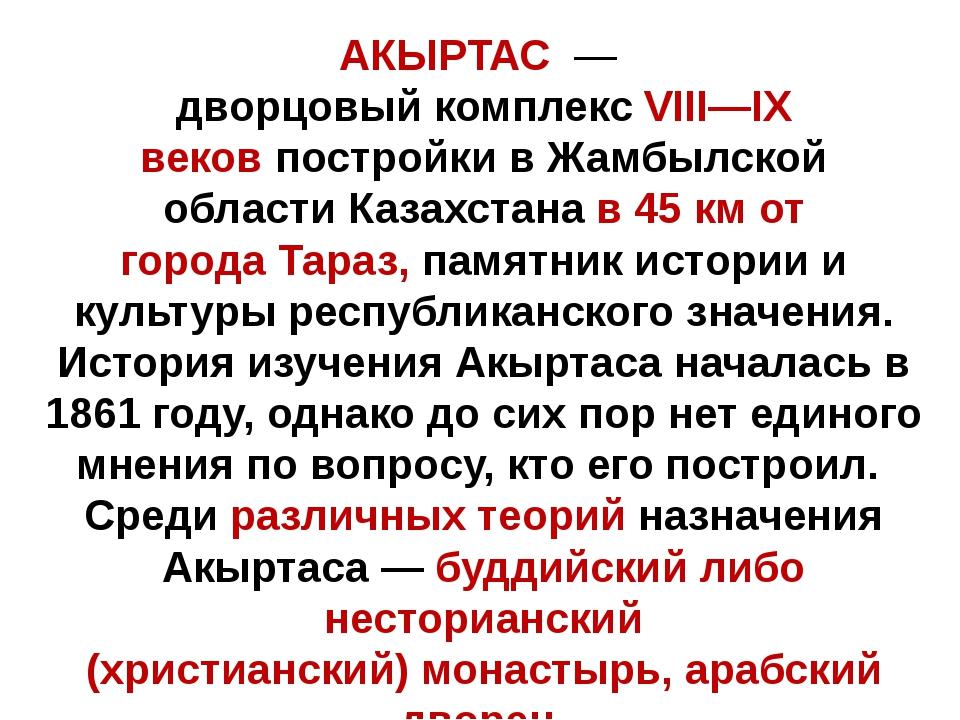 АКЫРТАС— дворцовый комплексVIII—IX вековпостройки вЖамбылской областиКа...
