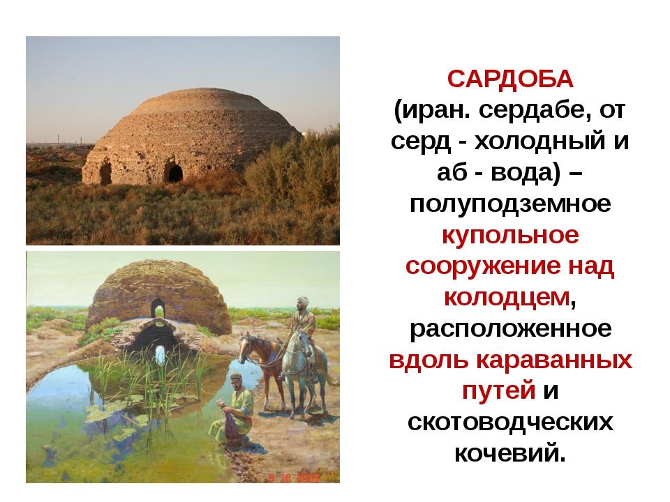 САРДОБА (иран. сердабе, от серд - холодный и аб - вода) – полуподземное купол...