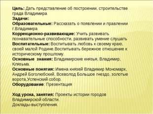 Цель: Дать представление об построении, строительстве града Владимира Задачи: