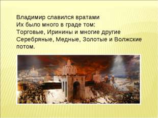 Владимир славился вратами Их было много в граде том: Торговые, Иринины и мног