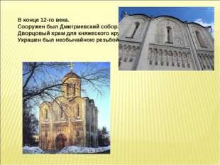 В конце 12-го века. Сооружен был Дмитриевский собор. Дворцовый храм для княж