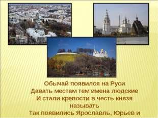 Обычай появился на Руси Давать местам тем имена людские И стали крепости в че