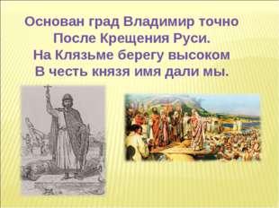 Основан град Владимир точно После Крещения Руси. На Клязьме берегу высоком В