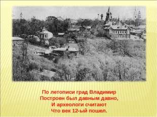 По летописи град Владимир Построен был давным давно, И археологи считают Что