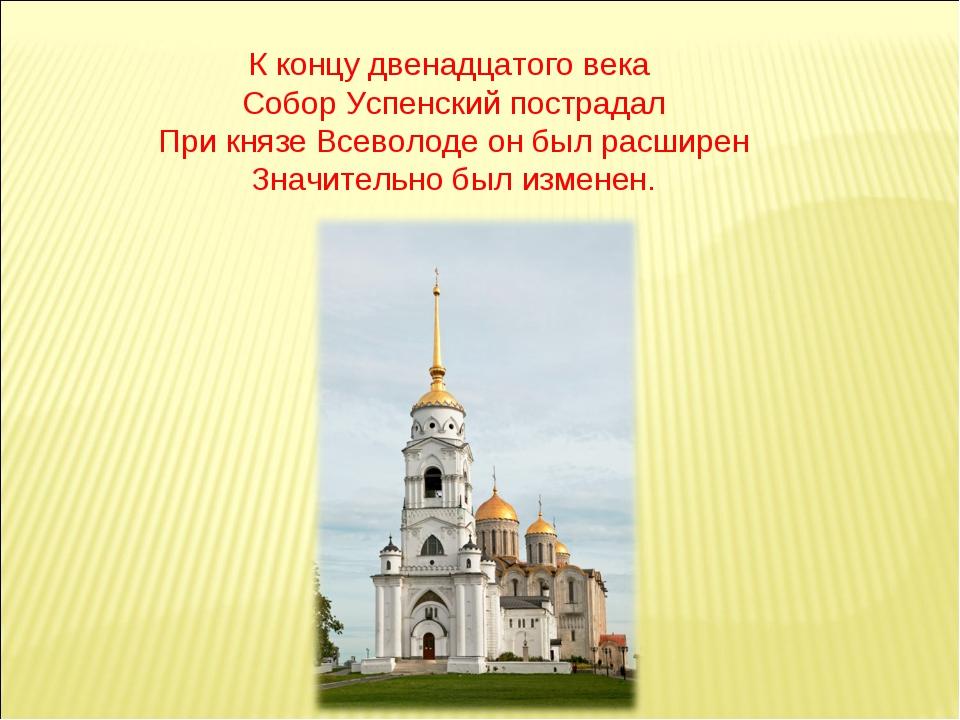 К концу двенадцатого века Собор Успенский пострадал При князе Всеволоде он б...