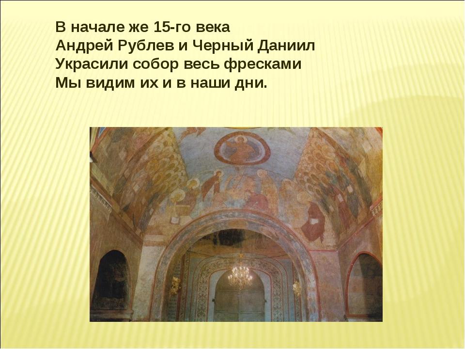В начале же 15-го века Андрей Рублев и Черный Даниил Украсили собор весь фре...
