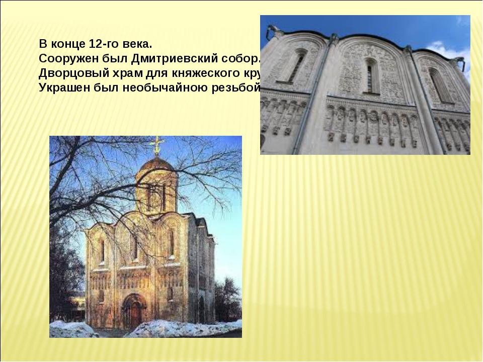 В конце 12-го века. Сооружен был Дмитриевский собор. Дворцовый храм для княж...