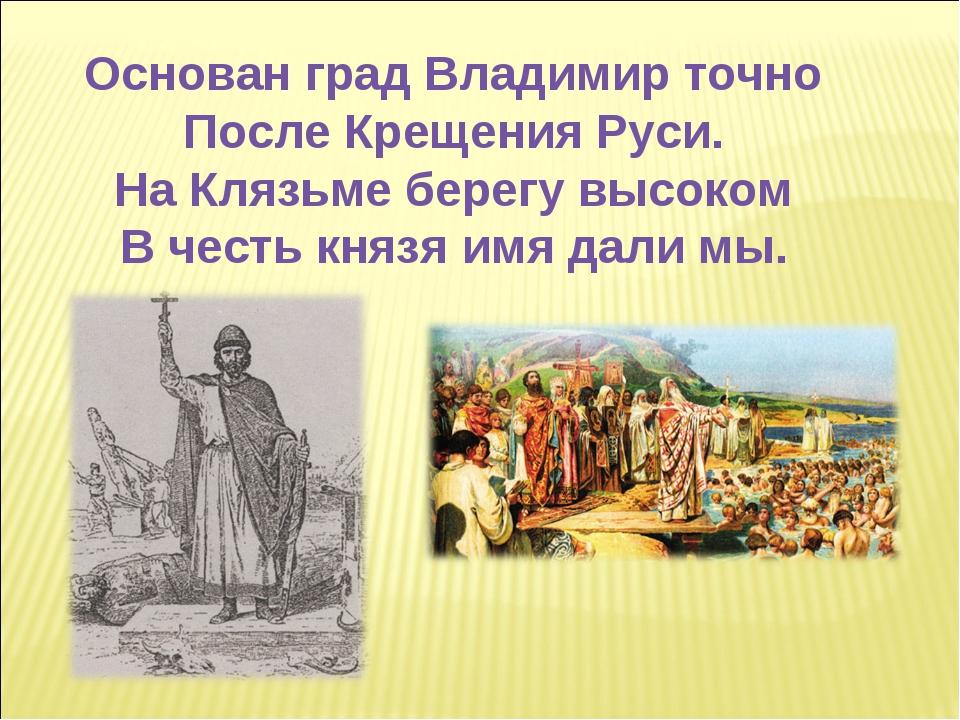 Основан град Владимир точно После Крещения Руси. На Клязьме берегу высоком В...