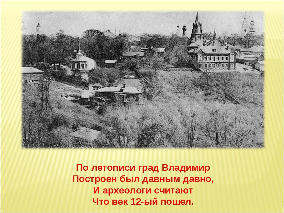 По летописи град Владимир Построен был давным давно, И археологи считают Что...