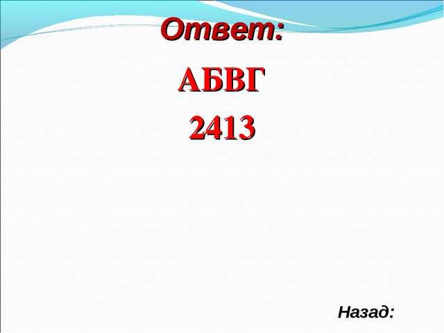 Ответ: АБВГ 2413 Назад: