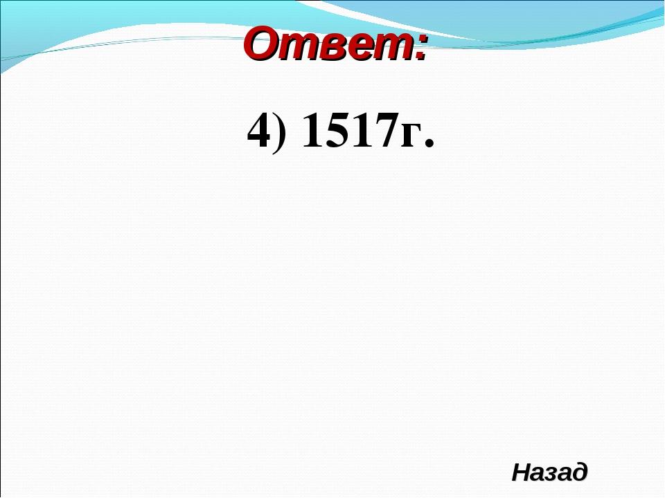 Ответ: 4) 1517г. Назад