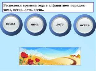 Расположи времена года в алфавитном порядке: зима, весна, лето, осень. весна