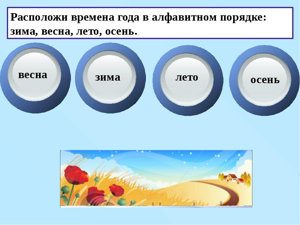 Расположи времена года в алфавитном порядке: зима, весна, лето, осень. весна...