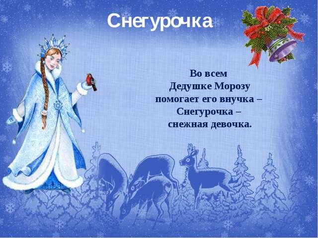 Снегурочка Во всем Дедушке Морозу помогает его внучка – Снегурочка – снежная...